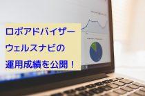 【実績公開】ロボアドバイザー「ウェルスナビ」で100万円を投資した運用成績から思うこと
