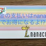 税金の支払いはnanacoにクレジットカードでチャージしてポイント貯めるのがお得!